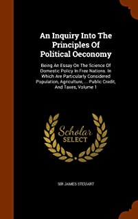 An Inquiry Into The Principles Of Political Oeconomy: Being An Essay On The Science Of Domestic Policy In Free Nations. In...