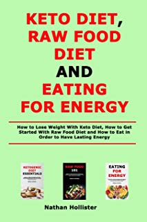 Keto Diet, Raw Food Diet and Eating for Energy: How to Lose Weight With Keto Diet, How to Get Started With Raw Food Diet a...