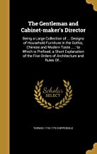 The Gentleman and Cabinet-Maker's Director: Being a Large Collection of ... Designs of Household Furniture in the Gothic, Chinese and Modern Taste ... Five Orders of Architecture and Rules Of...