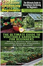 Container Gardening For Beginners & The Ultimate Guide to Greenhouse Gardening for Beginners & The Ultimate Guide to Veget...