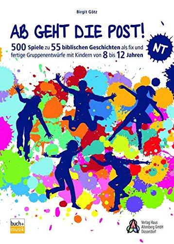 Ab geht die Post NT: 500 Spiele zu biblischen Geschichten als fix und fertige Stundenentwüre mit Kindern von 8 bis 12 Jahren