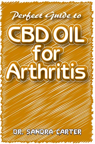Perfect Guide to CBD Oil for Arthritis: It entails all that is needed to be known as regards CBD Oil and its effectiveness in the management of Arthritis (English Edition)