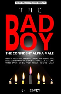 The Bad Boy, The Alpha Male: Men's Naughty Dating Guide to Being the Man Every Woman Craves and Falls In Love with Even Wh...