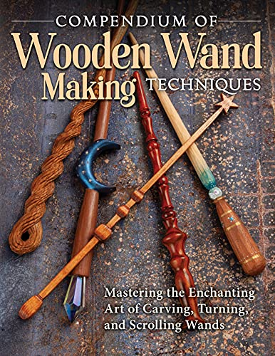 Compendium of Wooden Wand Making Techniques: Mastering the Enchanting Art of Carving, Turning, and Scrolling Wands (Fox Chapel Publishing) 20 Fantasy Designs, Step-by-Step Instructions, and Wood Guide