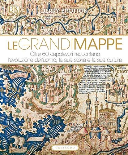 Le grandi mappe. Oltre 60 capolavori raccontano l'evoluzione dell'uomo, la sua storia e la sua cultura. Ediz. illustrata