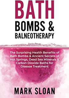 Bath Bombs & Balneotherapy: The Surprising Health Benefits of Bath Bombs and Ancient Secrets of Hot Springs, Dead Sea Mine...