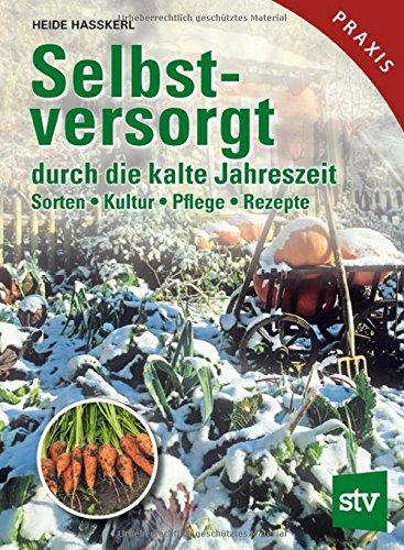 Selbstversorgt durch die kalte Jahreszeit: Sorten, Kultur, Pflege, Rezepte