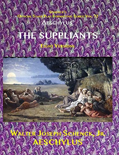 Schenck's Official Stage Play Formatting Series: Vol. 72 AESCHYLUS' THE SUPPLIANTS Eight Versions