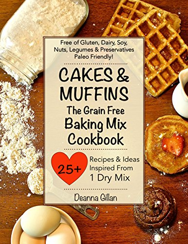 CAKES & MUFFINS The Grain Free Baking Mix Cookbook: 25 Recipes & Ideas with One Simple Dry Mix: Paleo Friendly, Grain Free, Gluten Free, Dairy Free, Soy ... #3 (The Grain Free Dry Mix Series)