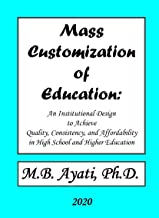 """""""Mass Customization of Education::: An institutional Design to Achieve Quality, Consistency, and Affordability in High School and Higher Education."""""""
