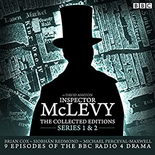 McLevy, the Collected Editions: Part One Pilot, S1-2                   By:                                                                                                                                 David Ashton                               Narrated by:                                                                                                                                 Siobhan Redmond,                                                                                        Brian Cox,                                                                                        full cast                      Length: 6 hrs and 29 mins     284 ratings     Overall 4.8