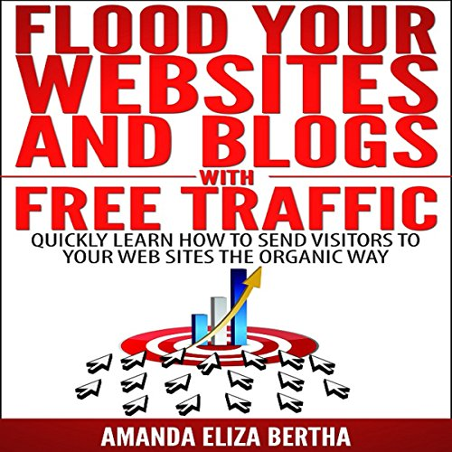 Flood Your Websites and Blogs with Free Traffic: Quickly Learn How to Send Visitors to Your Web Sites the Organic Way audiobook cover art