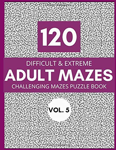 120 Difficult & Extreme Adults Mazes Vol. 5: Challenging Mazes Puzzle Book