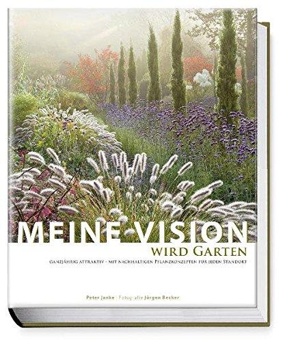 Meine Vision wird Garten: Ganzjährig attraktiv - mit nachhaltigen Pflanzkonzepten für jeden Standort
