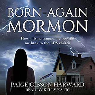 Born-Again Mormon: How a Flying Trampoline Brought Me Back to the LDS Church                   By:                                                                                                                                 Paige Gibson Harward                               Narrated by:                                                                                                                                 Kelly Katic                      Length: 1 hr and 25 mins     11 ratings     Overall 4.2