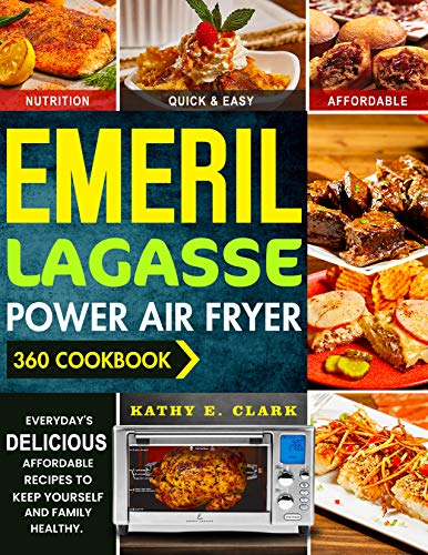 Emeril Lagasse Power Air Fryer 360 Cookbook: Budget-Friendly Tasty Recipes for Your Family. Keep Yourself Healthy and Have a Happy Lifestyle