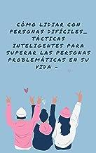 Cómo lidiar con personas difíciles_ tácticas inteligentes para superar las personas problemáticas en su vida - (Spanish Ed...