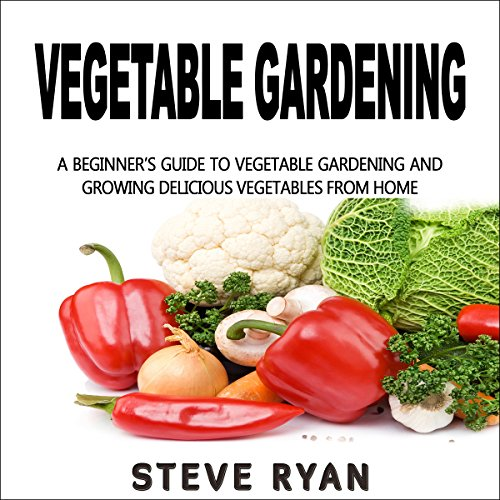 Vegetable Gardening: A Beginner's Guide to Vegetable Gardening and Growing Delicious Vegetables from Home! audiobook cover art