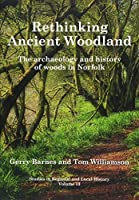 Rethinking Ancient Woodland: The Archaeology and History of Woods in Norfolk (Studies in Regional and Local History)