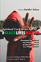 Spiritual Care in an Age of #BlackLivesMatter: Examining the Spiritual and Prophetic Needs of African Americans in a Viole...