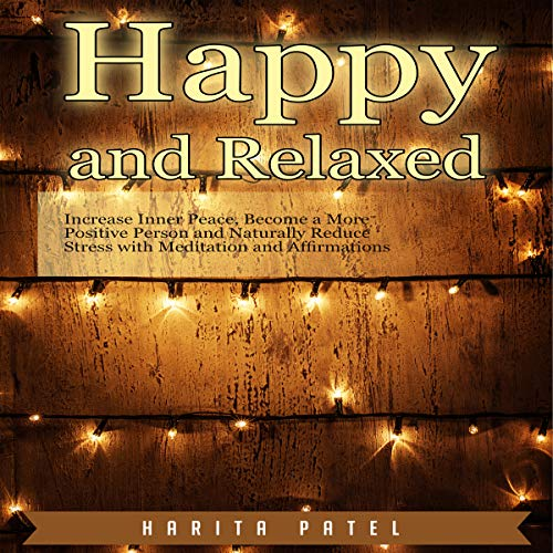 Happy and Relaxed: Increase Inner Peace, Become a More Positive Person and Naturally Reduce Stress with Meditation and Affirmations audiobook cover art