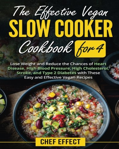 The Effective Vegan Slow Cooker Cookbook for 4: Lose Weight and Reduce the Chances of Heart Disease, High Blood Pressure, High Cholesterol, Stroke, and Type 2 Diabetes with These Easy Vegan Recipes