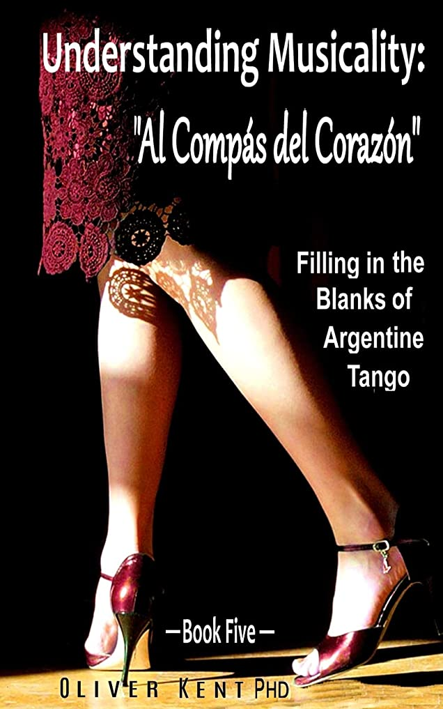 "くすぐったい暴動動かすUnderstanding Musicality: ""Al Compás del Corazón"": Filling in the Blanks of Argentine Tango -  Book Five"