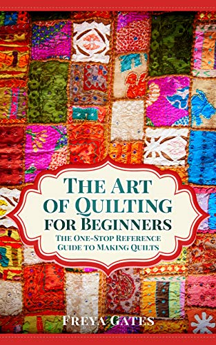The Art of Quilting for Beginners: The One-Stop Reference Guide to Making Quilts (Creative Art for Beginners Book 2)