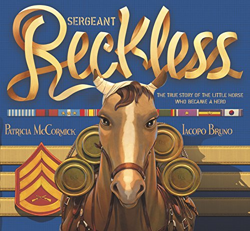 Sergeant Reckless: The True Story of the Little Horse Who Became a Hero