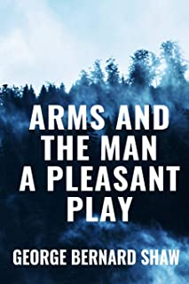 Arms and the Man A Pleasant Play - George Bernard Shaw: Classic Edition