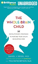 The Whole-Brain Child: 12 Revolutionary Strategies to Nurture Your Child's Developing Mind, Survive Everyday Parenting Str...