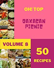 Oh! Top 50 Oaxacan Picnic Recipes Volume 8: Home Cooking Made Easy with Oaxacan Picnic Cookbook!