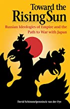Toward the Rising Sun: Russian Ideologies of Empire and the Path to War with Japan (NIU Series in Slavic, East European, a...