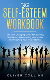 The Self-Esteem Workbook: The Life-Changing Guide for Building Self-Worth, Overcoming Insecurities and Reaching Your True ...