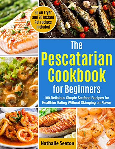 The Pescatarian Cookbook for Beginners: 100 Delicious Simple Seafood Recipes