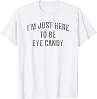 I'm Just Here To Be Eye Candy Funny Sarcastic Gym Beach   T-Shirt