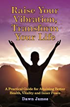 Raise Your Vibration, Transform Your Life: A Practical Guide for Attaining Better Health, Vitality and Inner Peace