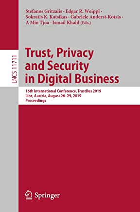 Trust, Privacy and Security in Digital Business: 16th International Conference, TrustBus 2019, Linz, Austria, August 26–29, 2019, Proceedings (Lecture Notes in Computer Science Book 11711)