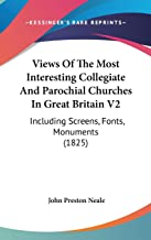 Views Of The Most Interesting Collegiate And Parochial Churches In Great Britain V2: Including Screens, Fonts, Monuments (...