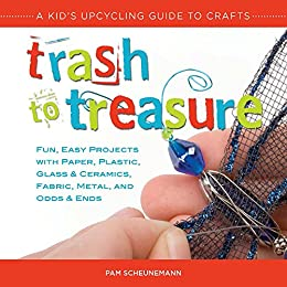 Trash To Treasure A Kid S Upcycling Guide To Crafts Kindle