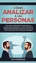 Cómo analizar a las personas: Descubre el código encubierto para la manipulación prohibida, y el control mental mediante l...
