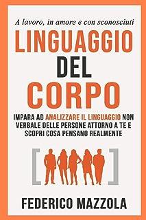 Linguaggio del corpo: Impara ad analizzare il linguaggio non verbale delle persone attorno a te e scopri cosa pensano real...