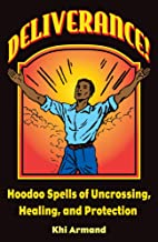 Deliverance! Hoodoo Spells of Uncrossing, Healing, and Protection