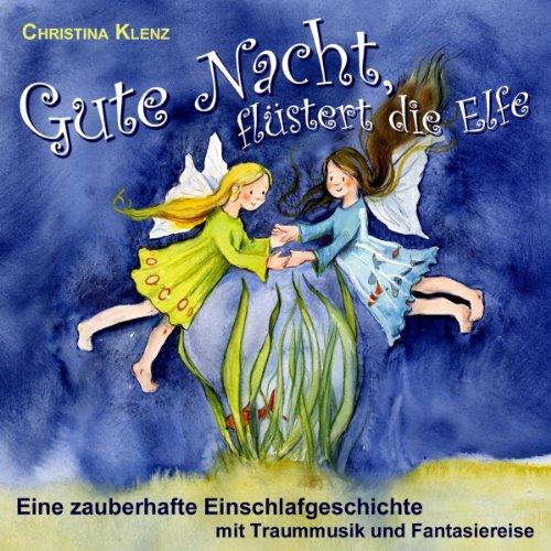 Gute Nacht, flüstert die Elfe: Eine zauberhafte Einschlafgeschichte mit Traummusik und Fantasiereise