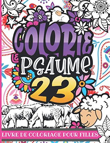 Colorie le Psaume 23 : Livre de coloriage pour filles: Colorie le Psaume 23 : Un livre de coloriage chrétien à colorier au style unique et original pour tous les enfants de 8-12 ans et +