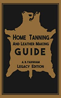 Home Tanning And Leather Making Guide (Legacy Edition): The Classic Manual For Working With And Preserving Your Own Bucksk...