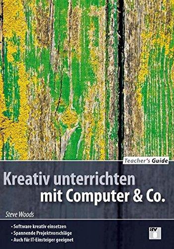 Teacher's Guide / Kreativ unterrichten mit Computer & Co.: Software kreativ einsetzen; Spannende Projektvorschläge; auch für IT-Einsteiger geeignet