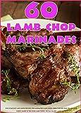 60 Lamb Chop Marinades: Five-Star Easy and Simple Recipes for Marinated Lamb Chops. Great Recipes...