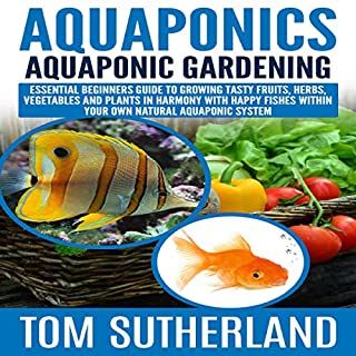Aquaponics: Aquaponic Gardening     Essential Beginners Guide to Growing Tasty Fruits, Herbs, Vegetables and Plants in Harmony with Happy Fishes Within Your Own Natural Aquaponic System              By:                                                                                                                                 Tom Sutherland                               Narrated by:                                                                                                                                 Jim D Johnston                      Length: 45 mins     28 ratings     Overall 5.0