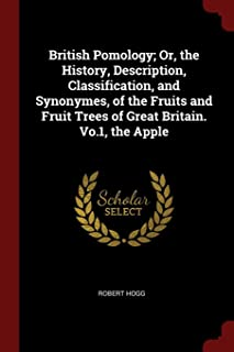 British Pomology; Or, the History, Description, Classification, and Synonymes, of the Fruits and Fruit Trees of Great Brit...